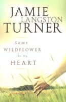 Some Wildflower in my Heart by Jamie Langston Turner
