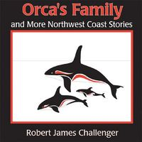 Orca's Family and More Northwest Coast Stories by Robert James Challenger