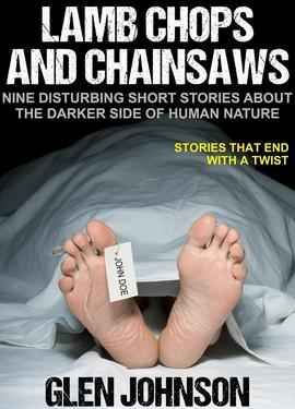 Lamb Chops and Chainsaws: Nine Disturbing Short Stories about the Darker Side of Human Nature.