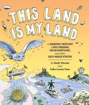 This Land is My Land: A Graphic History of Big Dreams, Micronations, and Other Self-Made States