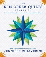 An ELM Creek Quilts Companion: New Fiction, Traditions, Quilts, and Favorite Moments from the Beloved Series by Jennifer Chiaverini