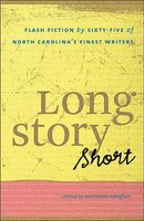 Long Story Short: Flash Fiction by Sixty-Five of North Carolinaas Finest Writers