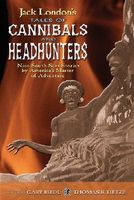 Jack London's Tales of Cannibals and Headhunters: Nine South Seas Stories by America's Master of Adventure