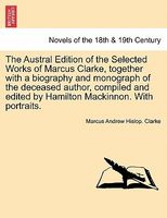The Austral Edition Of The Selected Works Of Marcus Clarke, Together With A Biography And Monograph Of The Deceased Author, Comp
