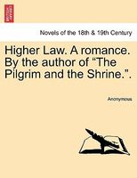 "Higher Law. A romance. By the author of ""The Pilgrim and the Shrine.""."