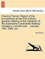 Channel Tunnel. Report of the proceedings at the first ordinary general meeting of the members of the Submarine Continental Rail