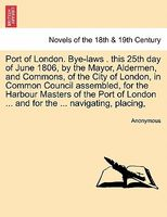 Port of London. Bye-laws . this 25th day of June 1806, by the Mayor, Aldermen, and Commons, of the City of London, in Common Cou