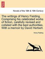 The Writings Of Henry Fielding. Comprising His Celebrated Works Of Fiction, Carefully Revised And Collated With The Best Authori