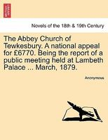 The Abbey Church of Tewkesbury. A national appeal for 6770. Being the report of a public meeting held at Lambeth Palace ... Marc