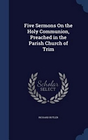 Five Sermons On the Holy Communion, Preached in the Parish Church of Trim