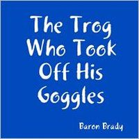 The Trog Who Took Off His Goggles by Baron Brady