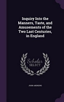 Inquiry Into The Manners, Taste, And Amusements Of The Two Last Centuries, In England