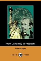 From Canal Boy To President; Or, The Boyhood And Manhood Of James A. Garfield