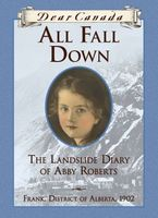 All Fall Down : The Landslide Diary of Abby Roberts, Drank, District of Alberta, 1902