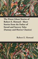The Finest Ghost Stories Of Robert E. Howard - Short Stories From The Father Of Sword And Sorcery Tales