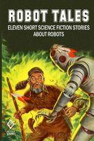 Robot Tales: Eleven Short Science Fiction Stories About Robots