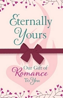 Eternally Yours: Our Gift Of Romance To You: