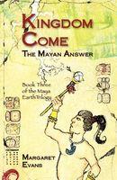 Kingdom Come: The Mayan Answer