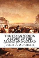 The Texan Scouts, the Story of the Alamo and Goliad