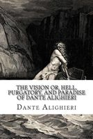 The Vision Or, Hell, Purgatory, and Paradise of Dante Alighieri