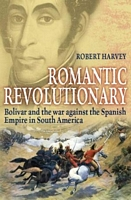 Romantic Revolutionary: Simon Bolivar and the Struggle for Independence in Latin America