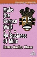 Make the Corpse Walk / No Business of Mine by James Hadley Chase