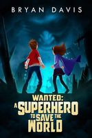 Wanted: A Superhero to Save the World by Bryan Davis