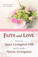 Faith and Love; Stories by Grace Livingston Hill and her mother Marcia Livingston